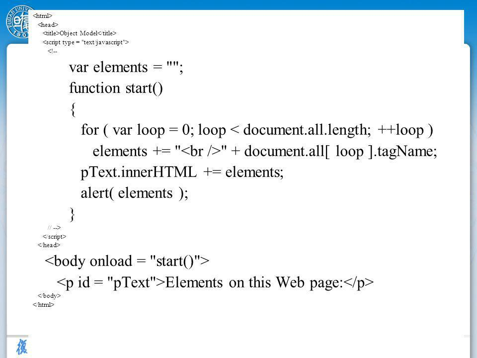 8 Object Model <!-- var elements = ; function start() { for ( var loop = 0; loop < document.all.length; ++loop ) elements += + document.all[ loop ].tagName; pText.innerHTML += elements; alert( elements ); } // --> Elements on this Web page: