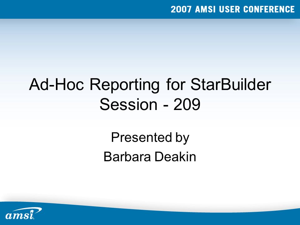 Ad-Hoc Reporting for StarBuilder Session - 209 Presented by Barbara Deakin