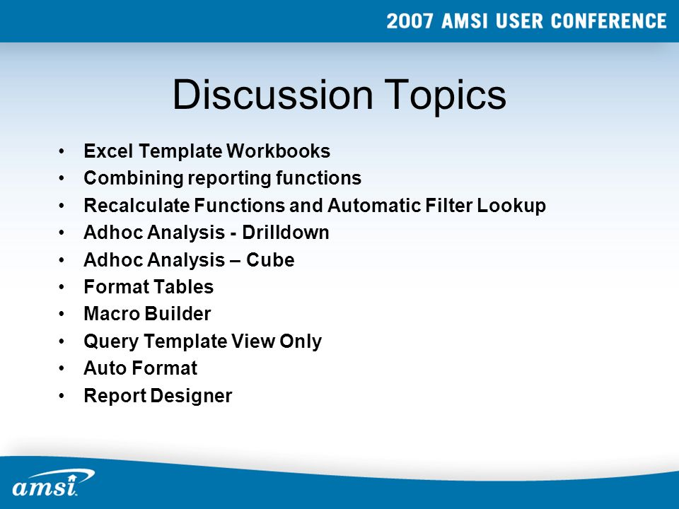 Discussion Topics Excel Template Workbooks Combining reporting functions Recalculate Functions and Automatic Filter Lookup Adhoc Analysis - Drilldown Adhoc Analysis – Cube Format Tables Macro Builder Query Template View Only Auto Format Report Designer