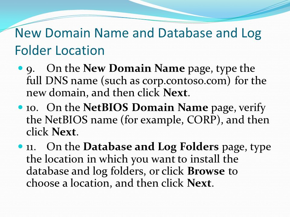 New Domain Name and Database and Log Folder Location 9.On the New Domain Name page, type the full DNS name (such as corp.contoso.com) for the new domain, and then click Next.