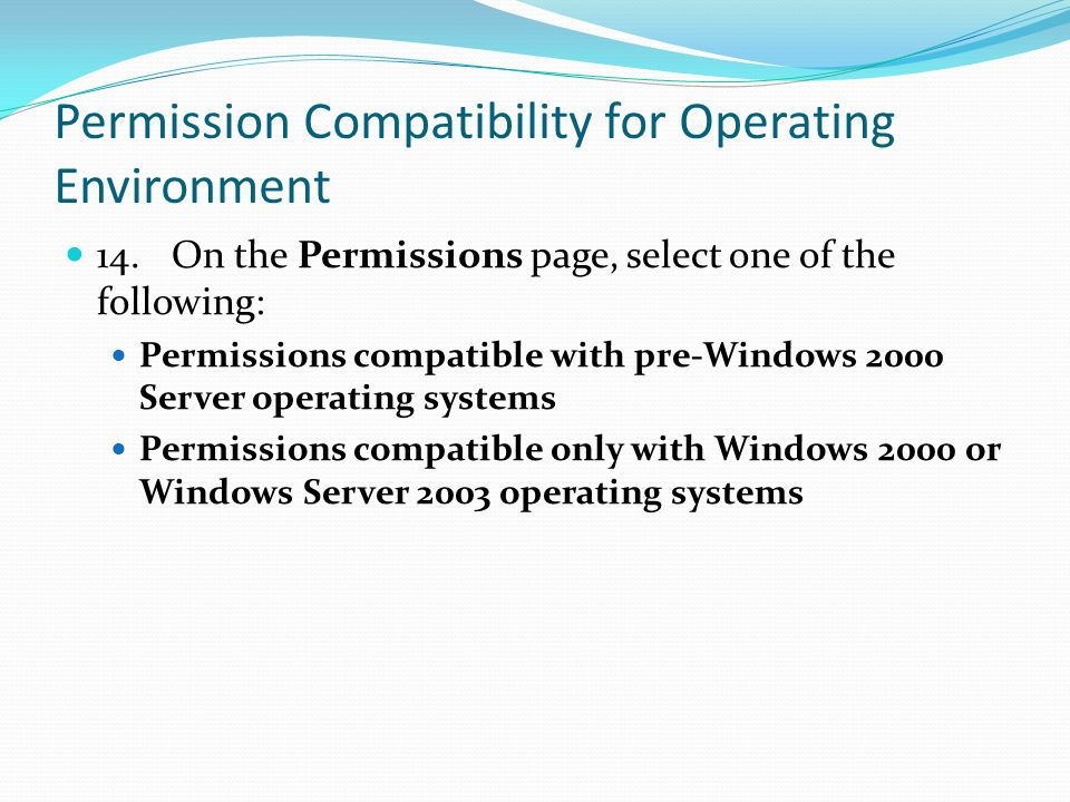 Permission Compatibility for Operating Environment 14.On the Permissions page, select one of the following: Permissions compatible with pre-Windows 2000 Server operating systems Permissions compatible only with Windows 2000 or Windows Server 2003 operating systems
