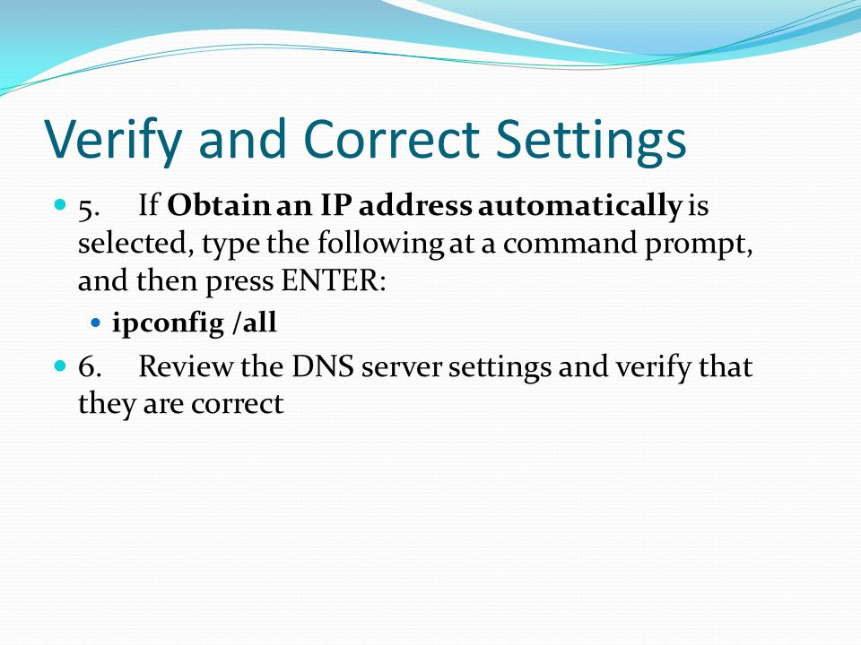 Verify and Correct Settings 5.If Obtain an IP address automatically is selected, type the following at a command prompt, and then press ENTER: ipconfig /all 6.Review the DNS server settings and verify that they are correct