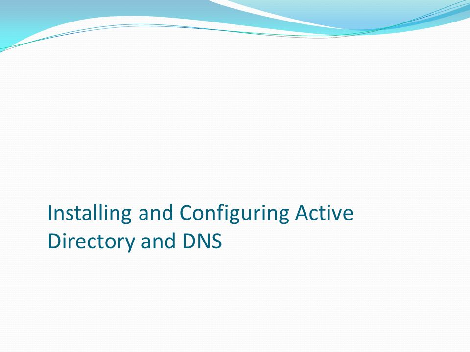Installing and Configuring Active Directory and DNS