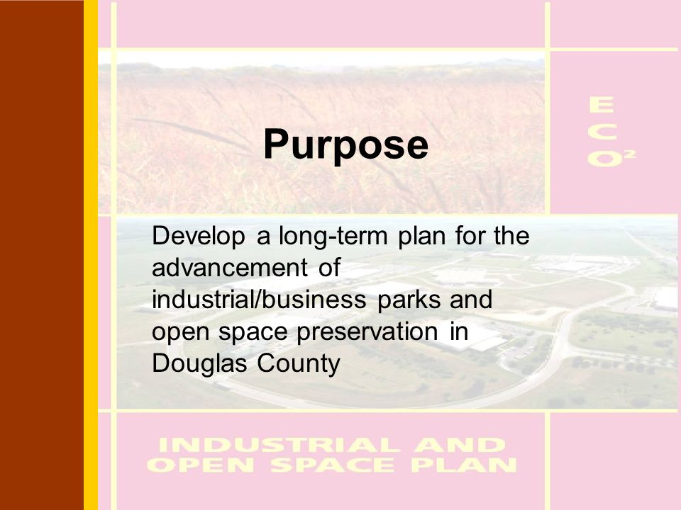 Purpose Develop a long-term plan for the advancement of industrial/business parks and open space preservation in Douglas County