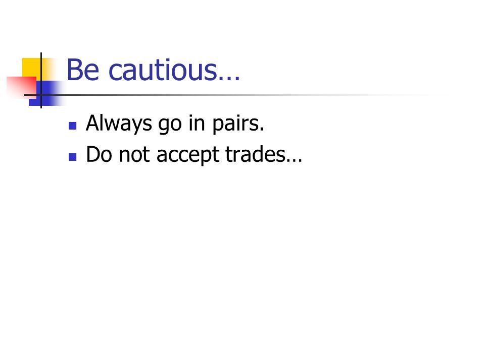 Be cautious… Always go in pairs. Do not accept trades…