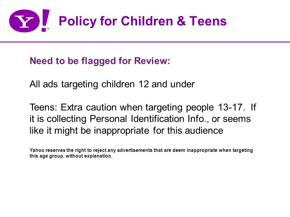 Policy for Children & Teens Need to be flagged for Review: All ads targeting children 12 and under Teens: Extra caution when targeting people 13-17.