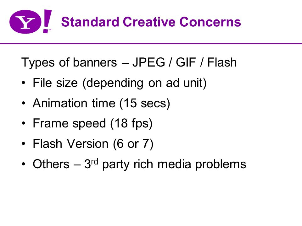 Standard Creative Concerns Types of banners – JPEG / GIF / Flash File size (depending on ad unit) Animation time (15 secs) Frame speed (18 fps) Flash Version (6 or 7) Others – 3 rd party rich media problems