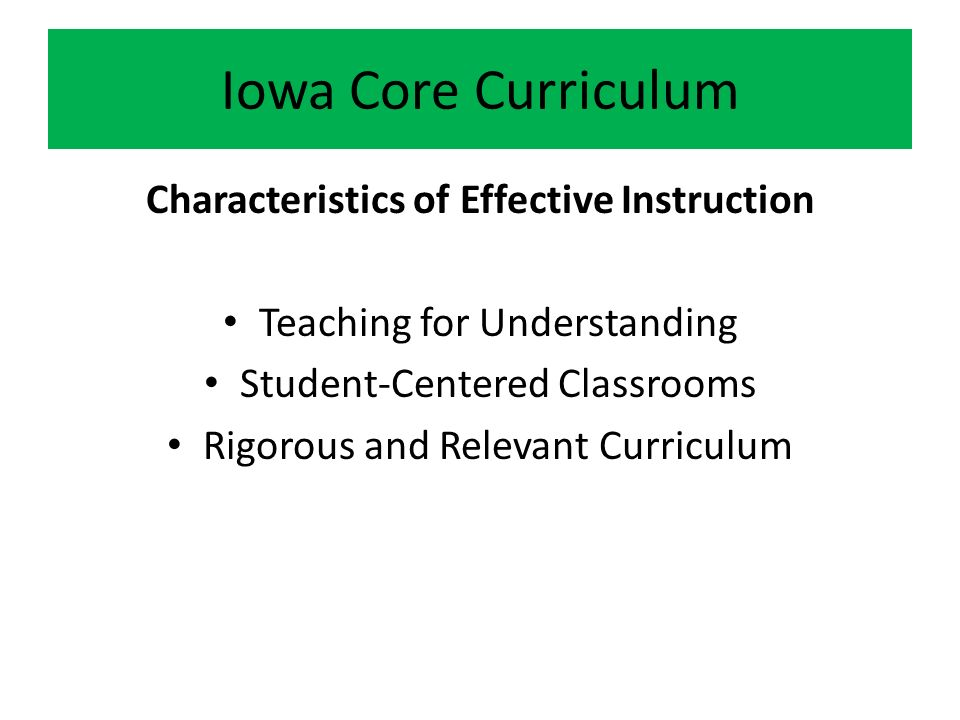 Iowa Core Curriculum Characteristics of Effective Instruction Teaching for Understanding Student-Centered Classrooms Rigorous and Relevant Curriculum