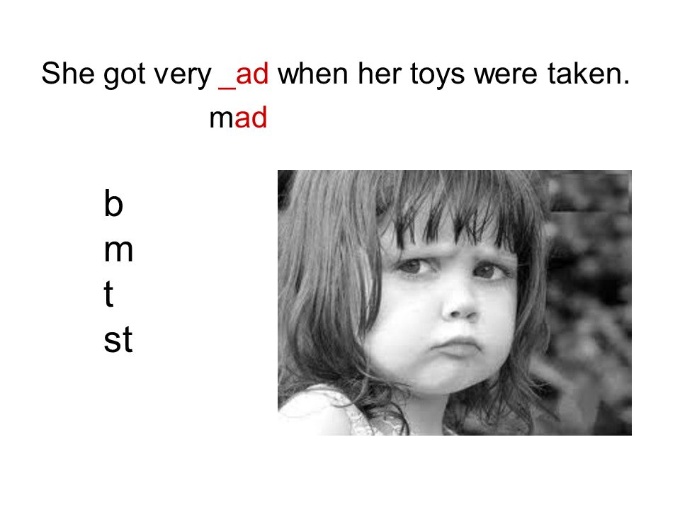 She got very _ad when her toys were taken. mad b m t st