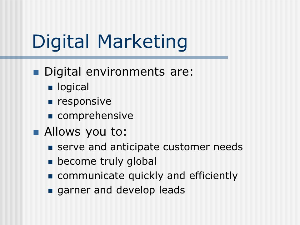 Digital Marketing Digital environments are: logical responsive comprehensive Allows you to: serve and anticipate customer needs become truly global communicate quickly and efficiently garner and develop leads