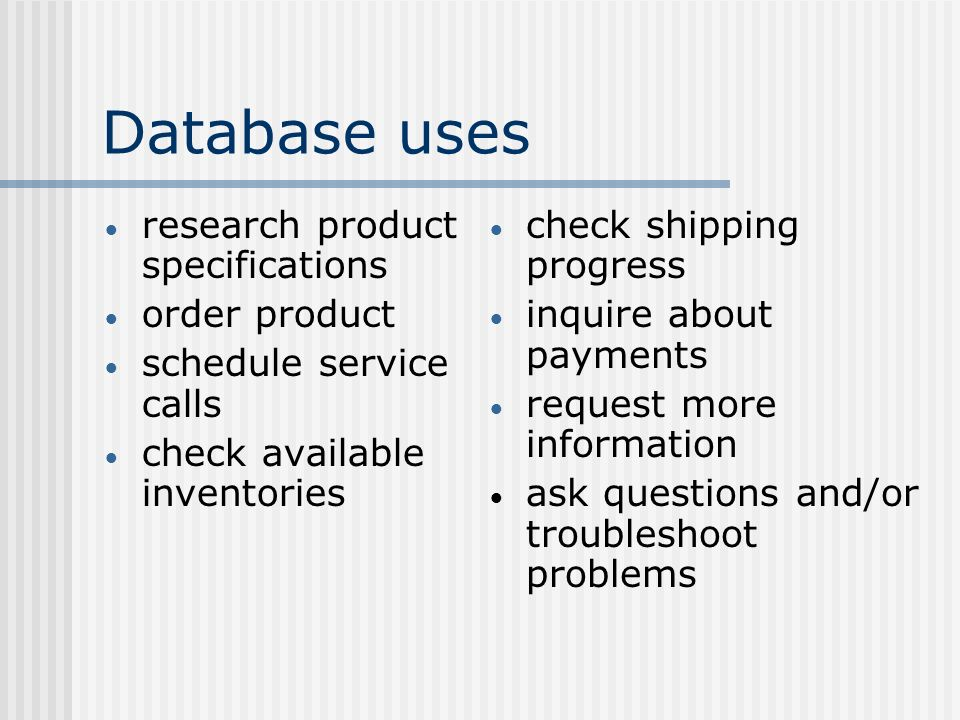 Database uses research product specifications order product schedule service calls check available inventories check shipping progress inquire about payments request more information ask questions and/or troubleshoot problems