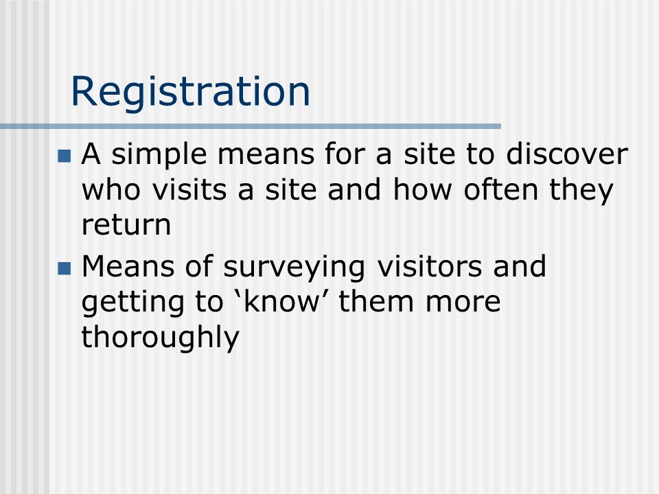 Registration A simple means for a site to discover who visits a site and how often they return Means of surveying visitors and getting to know them more thoroughly