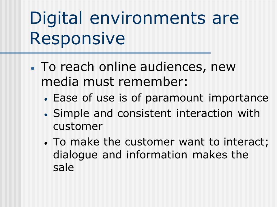 Digital environments are Responsive To reach online audiences, new media must remember: Ease of use is of paramount importance Simple and consistent interaction with customer To make the customer want to interact; dialogue and information makes the sale