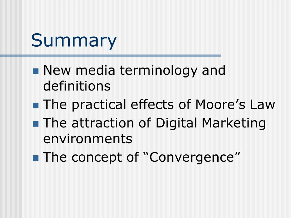 Summary New media terminology and definitions The practical effects of Moores Law The attraction of Digital Marketing environments The concept of Convergence