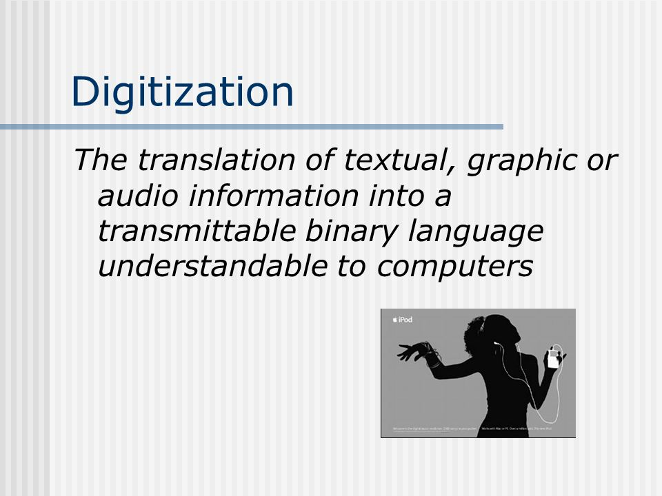 Digitization The translation of textual, graphic or audio information into a transmittable binary language understandable to computers