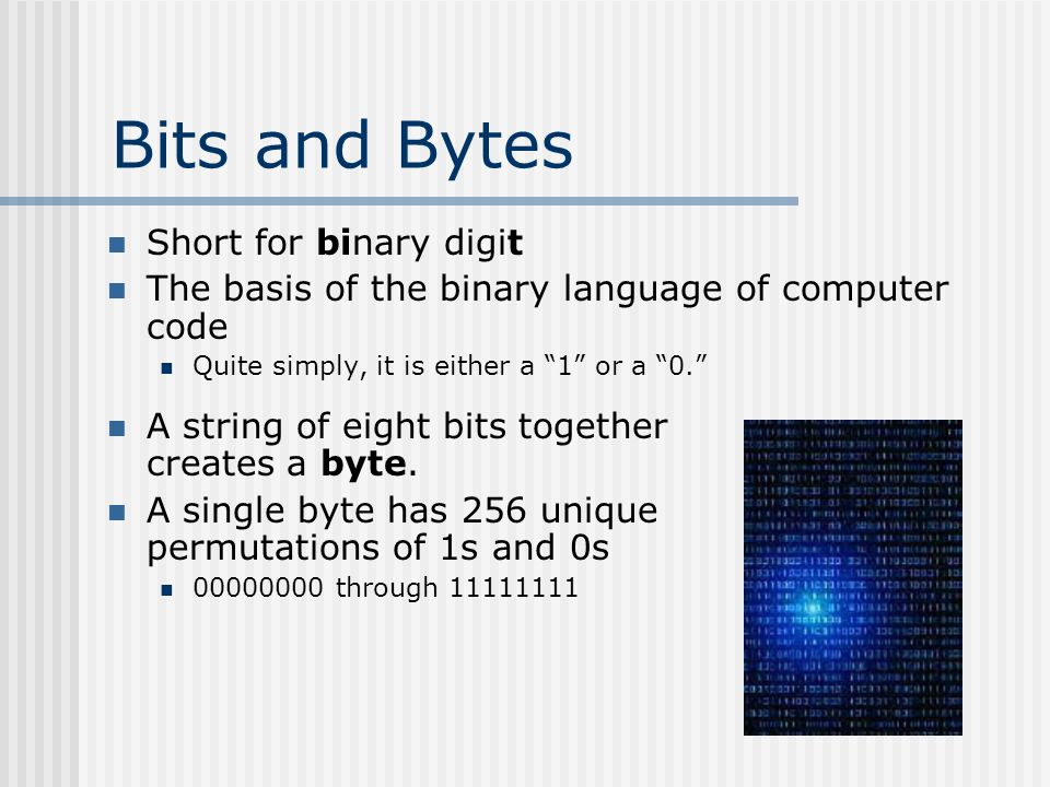 Bits and Bytes A string of eight bits together creates a byte.