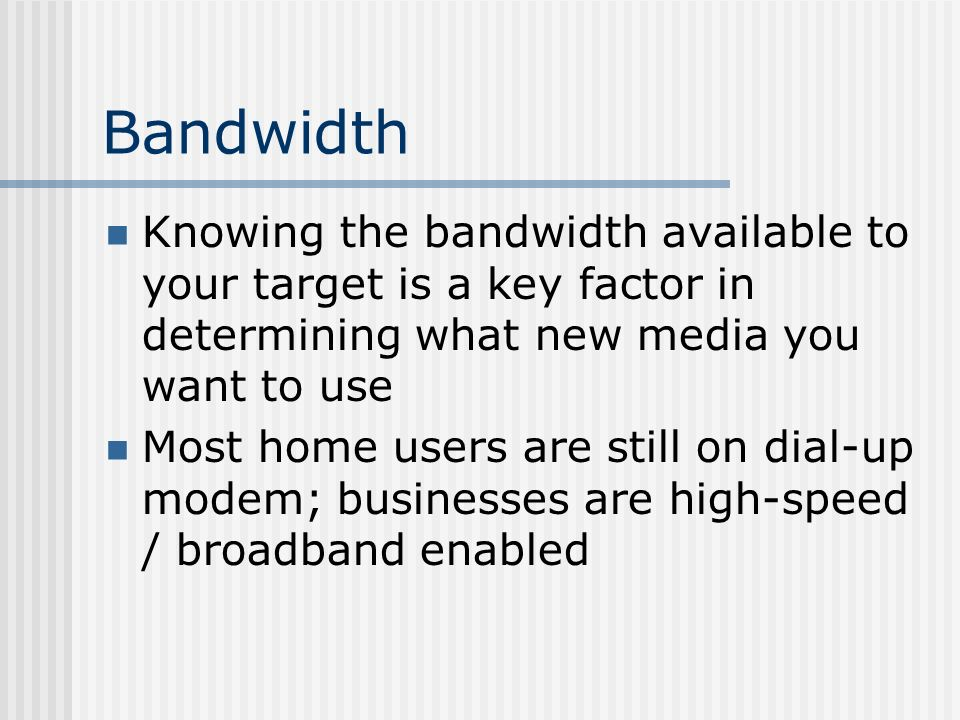 Bandwidth Knowing the bandwidth available to your target is a key factor in determining what new media you want to use Most home users are still on dial-up modem; businesses are high-speed / broadband enabled
