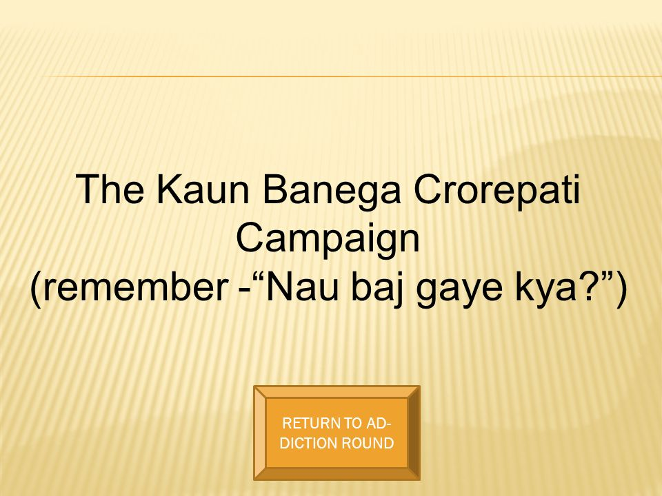 The Kaun Banega Crorepati Campaign (remember -Nau baj gaye kya ) RETURN TO AD- DICTION ROUND
