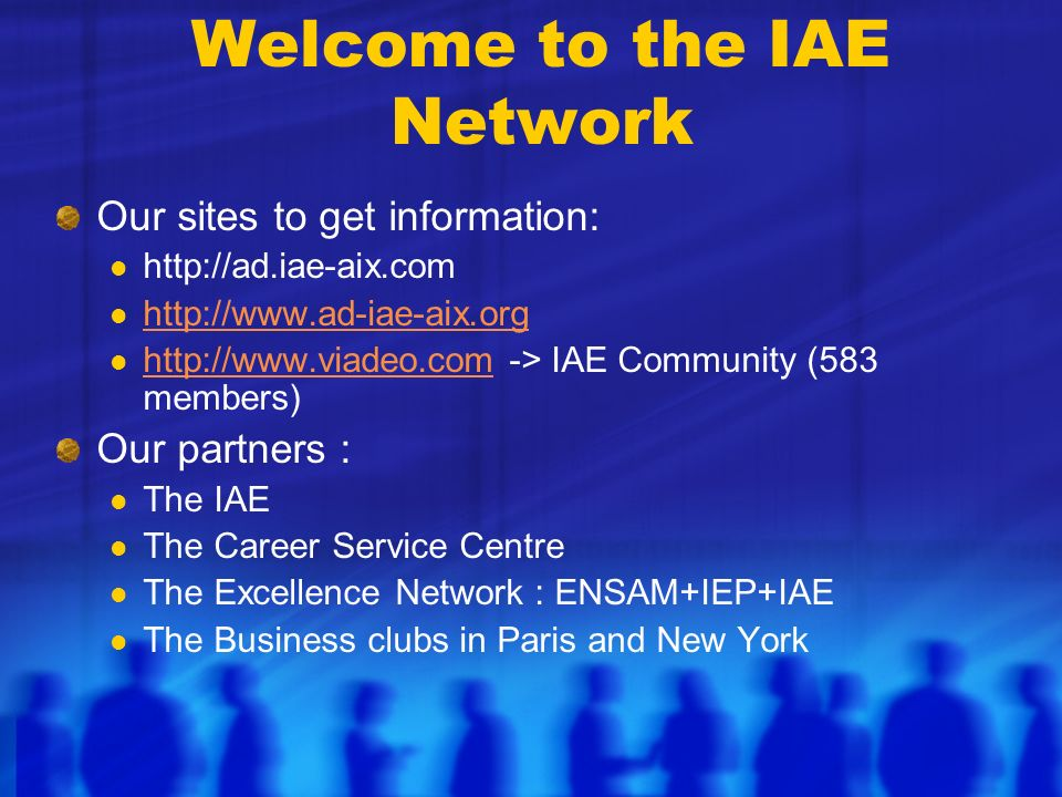 Welcome to the IAE Network Our sites to get information: http://ad.iae-aix.com http://www.ad-iae-aix.org http://www.viadeo.com -> IAE Community (583 members) http://www.viadeo.com Our partners : The IAE The Career Service Centre The Excellence Network : ENSAM+IEP+IAE The Business clubs in Paris and New York