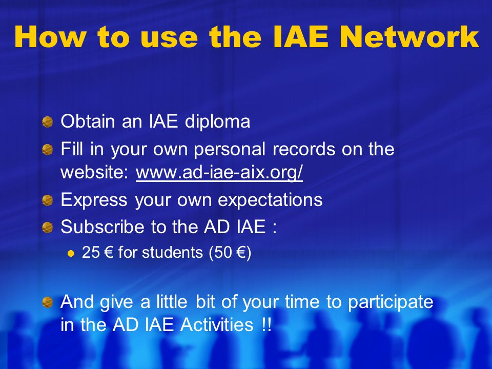 How to use the IAE Network Obtain an IAE diploma Fill in your own personal records on the website: www.ad-iae-aix.org/ Express your own expectations Subscribe to the AD IAE : 25 for students (50 ) And give a little bit of your time to participate in the AD IAE Activities !!