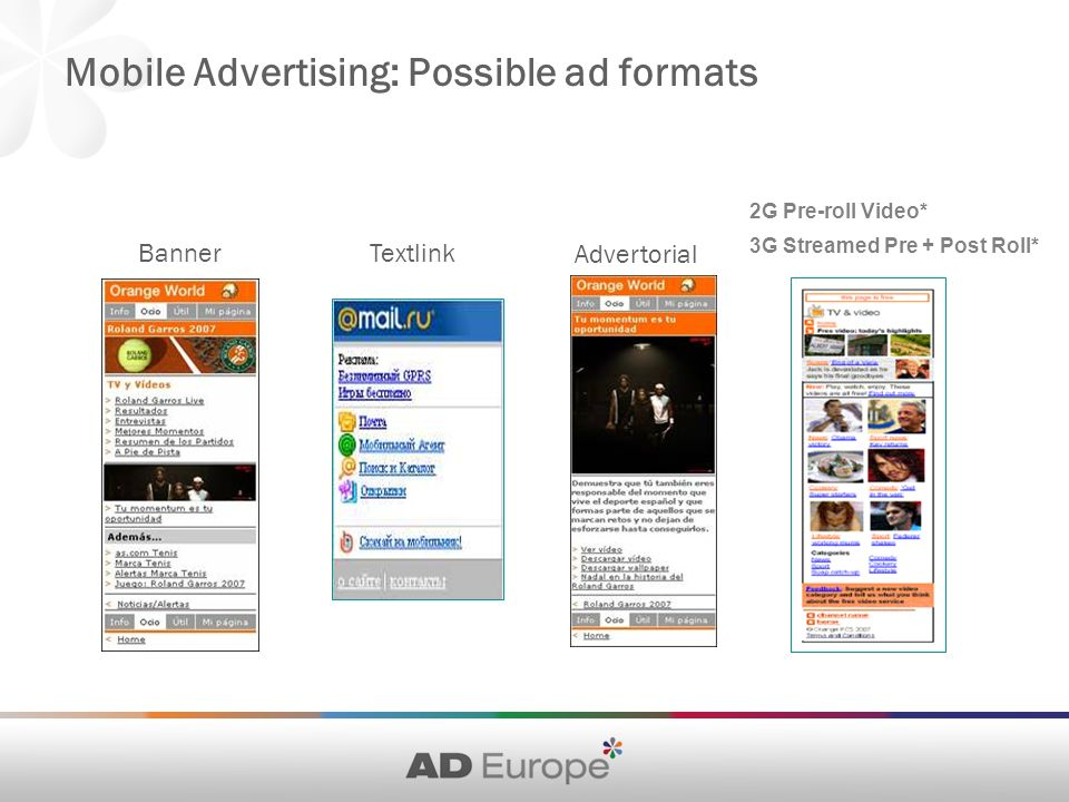 Mobile Advertising: Possible ad formats Banner Textlink Advertorial 2G Pre-roll Video* 3G Streamed Pre + Post Roll*