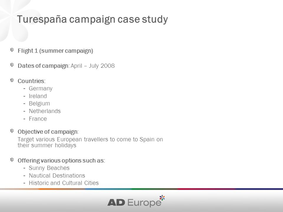 Flight 1 (summer campaign) Dates of campaign: April – July 2008 Countries: - Germany - Ireland - Belgium - Netherlands - France Objective of campaign: Target various European travellers to come to Spain on their summer holidays Offering various options such as: - Sunny Beaches - Nautical Destinations - Historic and Cultural Cities Turespaña campaign case study