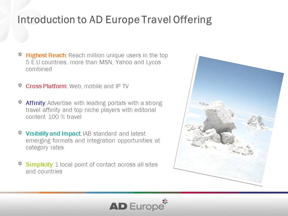 Introduction to AD Europe Travel Offering Highest Reach: Reach million unique users in the top 5 E.U countries, more than MSN, Yahoo and Lycos combined Cross Platform: Web, mobile and IP TV Affinity: Advertise with leading portals with a strong travel affinity and top niche players with editorial content 100 % travel Visibility and Impact: IAB standard and latest emerging formats and integration opportunities at category rates Simplicity: 1 local point of contact across all sites and countries