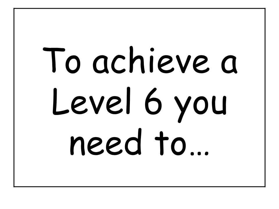 To achieve a Level 6 you need to…