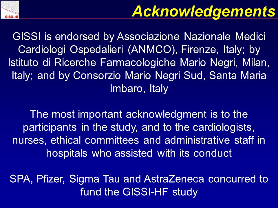 GISSI is endorsed by Associazione Nazionale Medici Cardiologi Ospedalieri (ANMCO), Firenze, Italy; by Istituto di Ricerche Farmacologiche Mario Negri, Milan, Italy; and by Consorzio Mario Negri Sud, Santa Maria Imbaro, Italy The most important acknowledgment is to the participants in the study, and to the cardiologists, nurses, ethical committees and administrative staff in hospitals who assisted with its conduct SPA, Pfizer, Sigma Tau and AstraZeneca concurred to fund the GISSI-HF study Acknowledgements