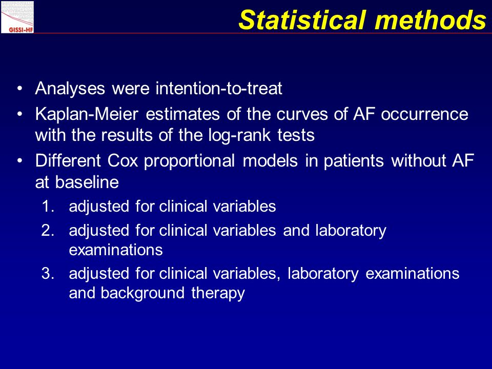Statistical methods Analyses were intention-to-treat Kaplan-Meier estimates of the curves of AF occurrence with the results of the log-rank tests Different Cox proportional models in patients without AF at baseline 1.adjusted for clinical variables 2.adjusted for clinical variables and laboratory examinations 3.adjusted for clinical variables, laboratory examinations and background therapy