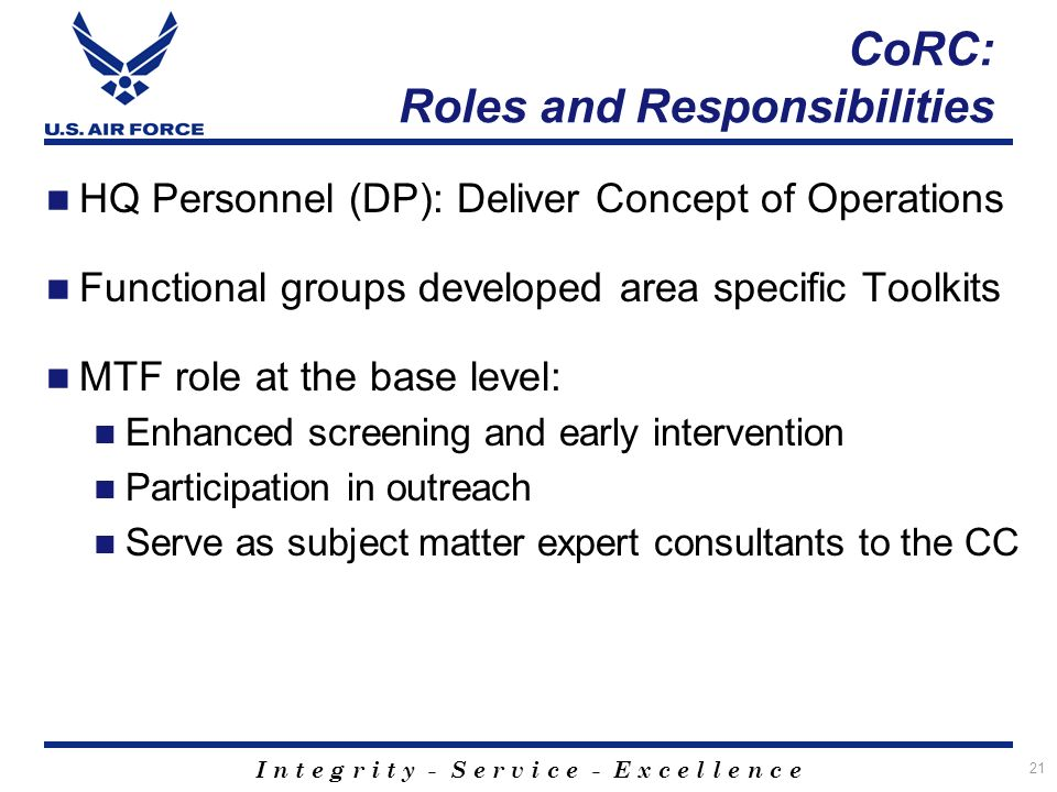 I n t e g r i t y - S e r v i c e - E x c e l l e n c e 21 CoRC: Roles and Responsibilities HQ Personnel (DP): Deliver Concept of Operations Functional groups developed area specific Toolkits MTF role at the base level: Enhanced screening and early intervention Participation in outreach Serve as subject matter expert consultants to the CC