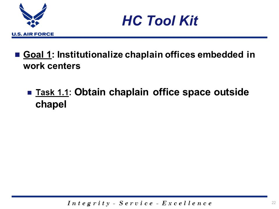I n t e g r i t y - S e r v i c e - E x c e l l e n c e 22 HC Tool Kit Goal 1: Institutionalize chaplain offices embedded in work centers Task 1.1: Obtain chaplain office space outside chapel