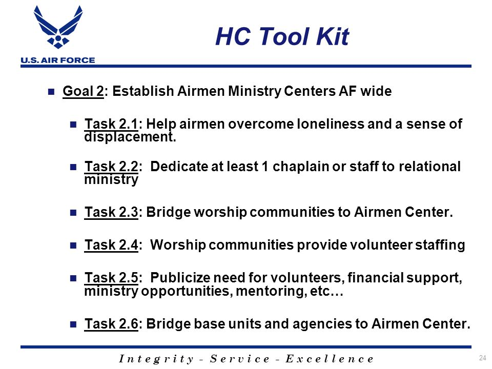 I n t e g r i t y - S e r v i c e - E x c e l l e n c e 24 HC Tool Kit Goal 2: Establish Airmen Ministry Centers AF wide Task 2.1: Help airmen overcome loneliness and a sense of displacement.