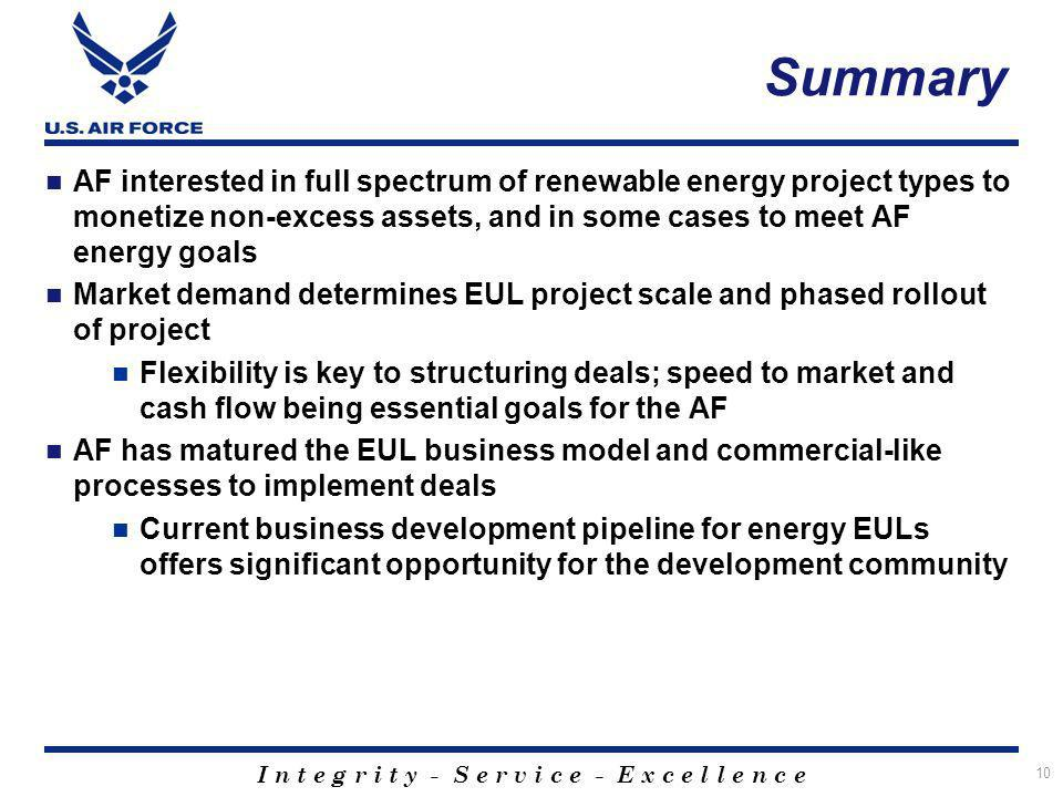 I n t e g r i t y - S e r v i c e - E x c e l l e n c e AF interested in full spectrum of renewable energy project types to monetize non-excess assets, and in some cases to meet AF energy goals Market demand determines EUL project scale and phased rollout of project Flexibility is key to structuring deals; speed to market and cash flow being essential goals for the AF AF has matured the EUL business model and commercial-like processes to implement deals Current business development pipeline for energy EULs offers significant opportunity for the development community 10 Summary