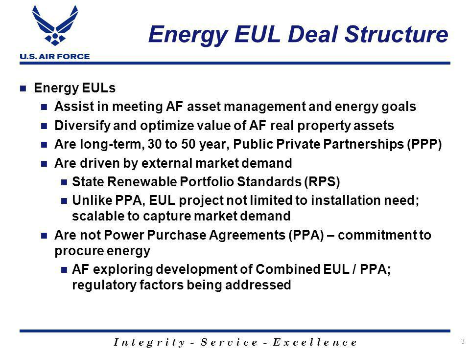 I n t e g r i t y - S e r v i c e - E x c e l l e n c e Energy EUL Deal Structure Energy EULs Assist in meeting AF asset management and energy goals Diversify and optimize value of AF real property assets Are long-term, 30 to 50 year, Public Private Partnerships (PPP) Are driven by external market demand State Renewable Portfolio Standards (RPS) Unlike PPA, EUL project not limited to installation need; scalable to capture market demand Are not Power Purchase Agreements (PPA) – commitment to procure energy AF exploring development of Combined EUL / PPA; regulatory factors being addressed 3