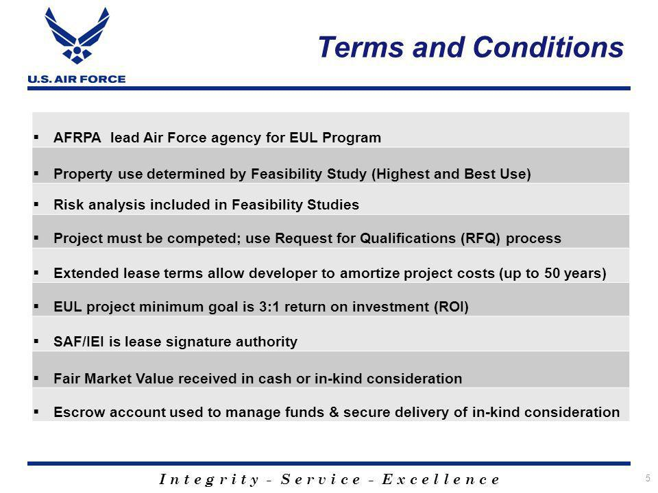 I n t e g r i t y - S e r v i c e - E x c e l l e n c e 5 Terms and Conditions AFRPA lead Air Force agency for EUL Program Property use determined by Feasibility Study (Highest and Best Use) Risk analysis included in Feasibility Studies Project must be competed; use Request for Qualifications (RFQ) process Extended lease terms allow developer to amortize project costs (up to 50 years) EUL project minimum goal is 3:1 return on investment (ROI) SAF/IEI is lease signature authority Fair Market Value received in cash or in-kind consideration Escrow account used to manage funds & secure delivery of in-kind consideration