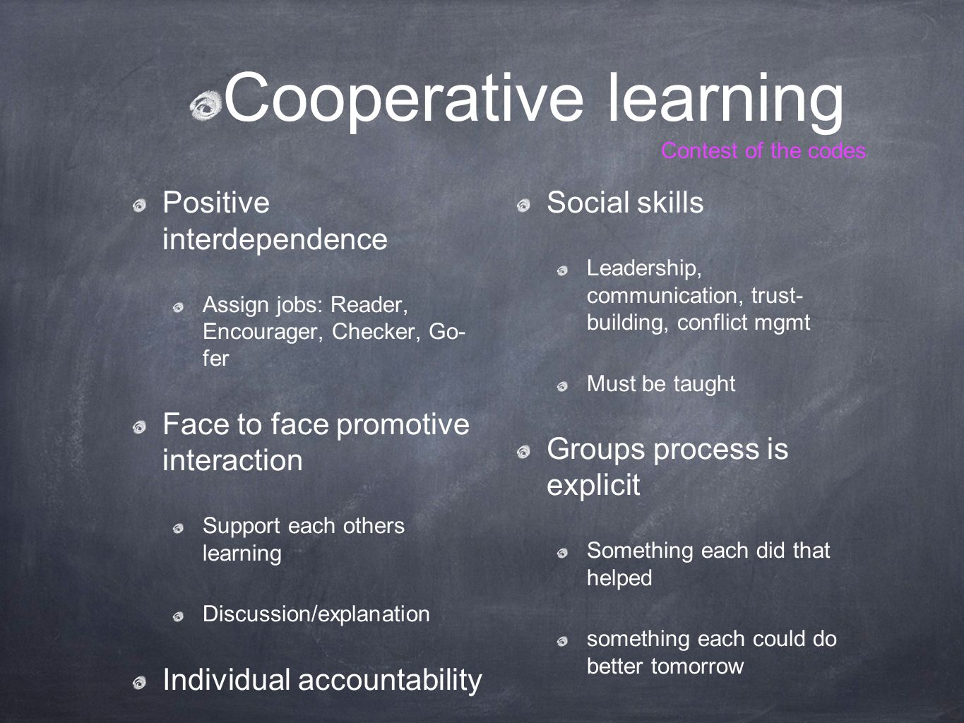 Cooperative learning Contest of the codes Positive interdependence Assign jobs: Reader, Encourager, Checker, Go- fer Face to face promotive interaction Support each others learning Discussion/explanation Individual accountability Social skills Leadership, communication, trust- building, conflict mgmt Must be taught Groups process is explicit Something each did that helped something each could do better tomorrow