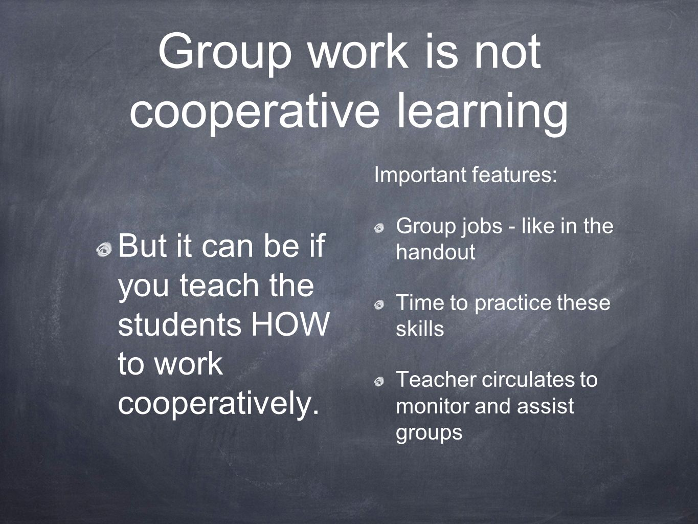 Group work is not cooperative learning But it can be if you teach the students HOW to work cooperatively.