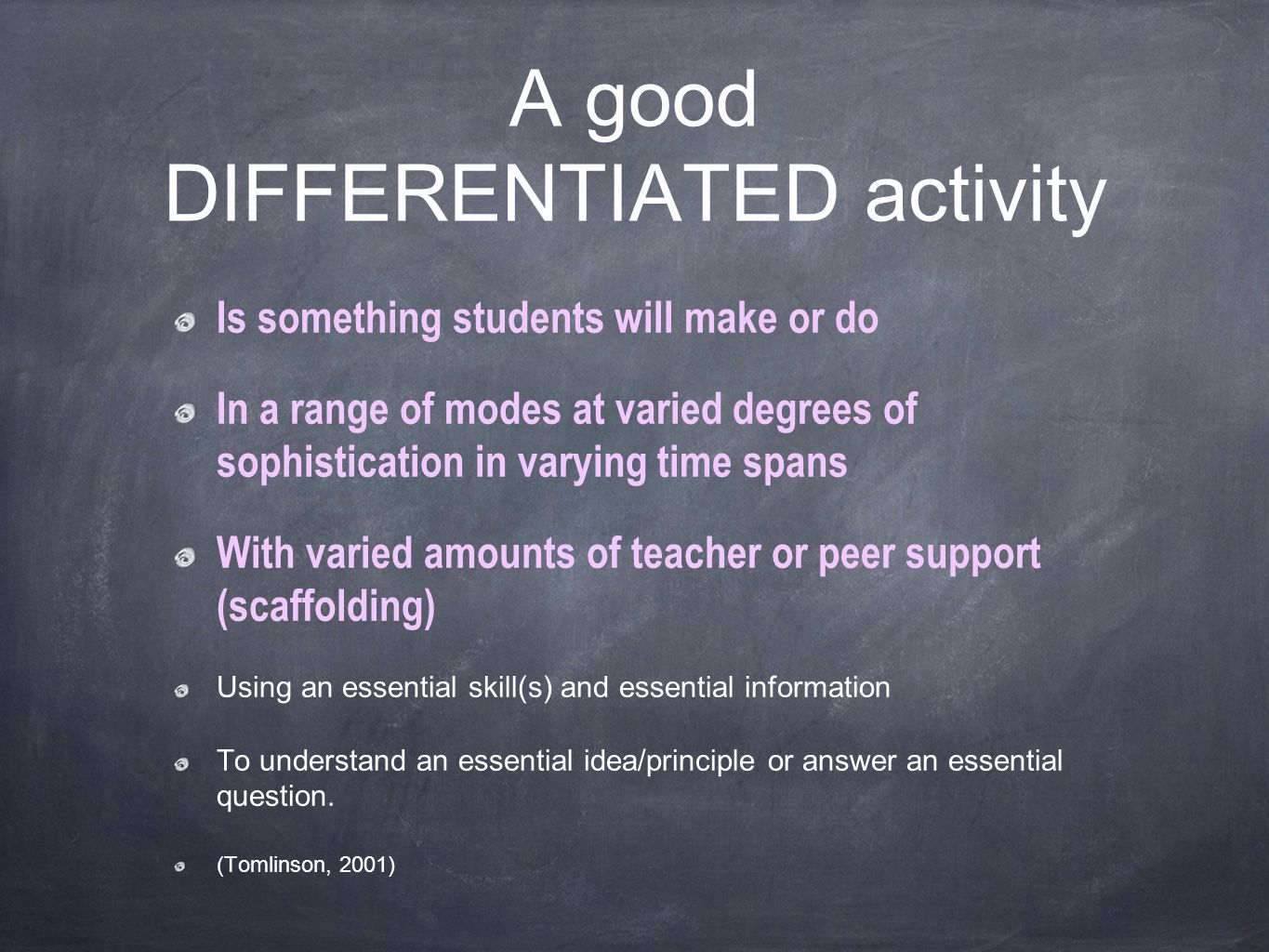 A good DIFFERENTIATED activity Is something students will make or do In a range of modes at varied degrees of sophistication in varying time spans With varied amounts of teacher or peer support (scaffolding) Using an essential skill(s) and essential information To understand an essential idea/principle or answer an essential question.