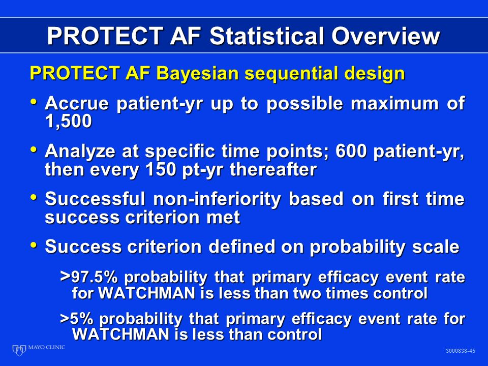 PROTECT AF Bayesian sequential design Accrue patient-yr up to possible maximum of 1,500 Accrue patient-yr up to possible maximum of 1,500 Analyze at specific time points; 600 patient-yr, then every 150 pt-yr thereafter Analyze at specific time points; 600 patient-yr, then every 150 pt-yr thereafter Successful non-inferiority based on first time success criterion met Successful non-inferiority based on first time success criterion met Success criterion defined on probability scale Success criterion defined on probability scale > 97.5% probability that primary efficacy event rate for WATCHMAN is less than two times control >5% probability that primary efficacy event rate for WATCHMAN is less than control PROTECT AF Statistical Overview 3000838-45