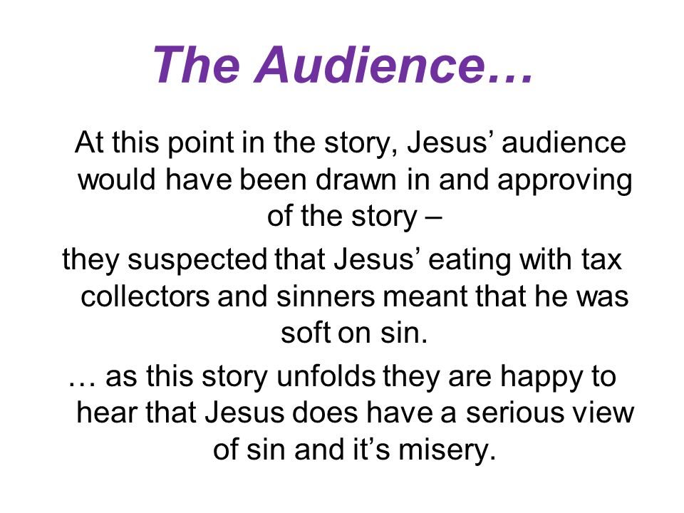 The Audience… At this point in the story, Jesus audience would have been drawn in and approving of the story – they suspected that Jesus eating with tax collectors and sinners meant that he was soft on sin.