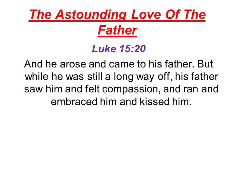 The Astounding Love Of The Father Luke 15:20 And he arose and came to his father.