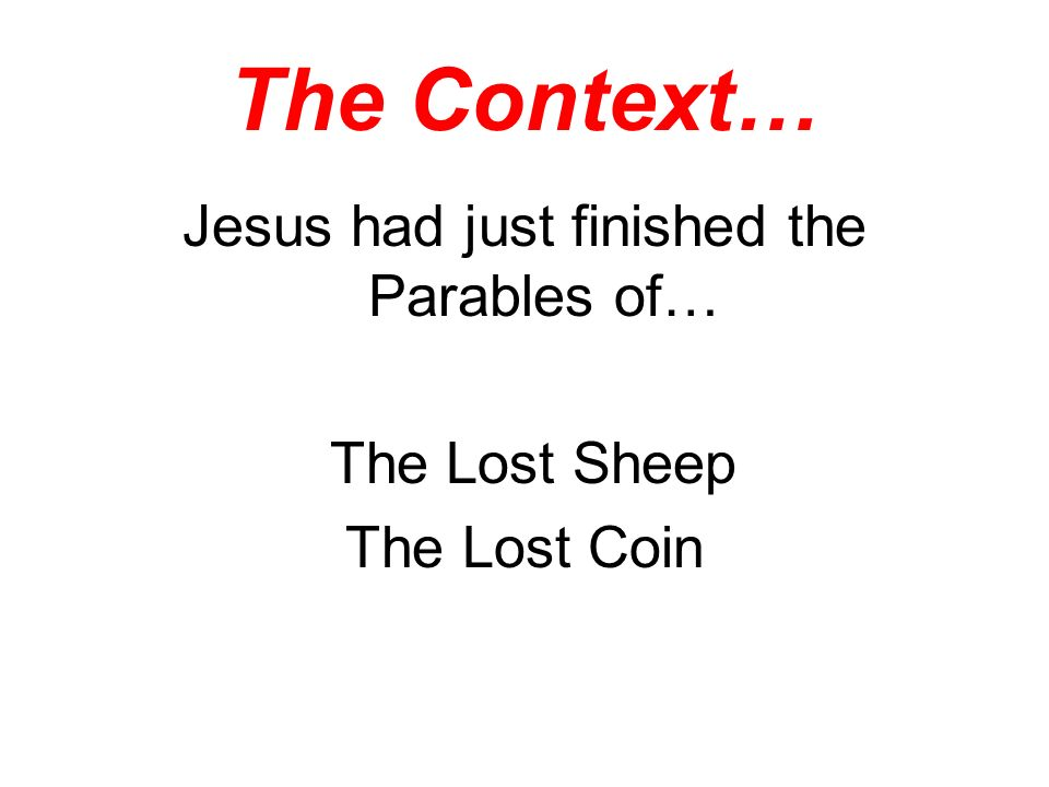 The Context… Jesus had just finished the Parables of… The Lost Sheep The Lost Coin