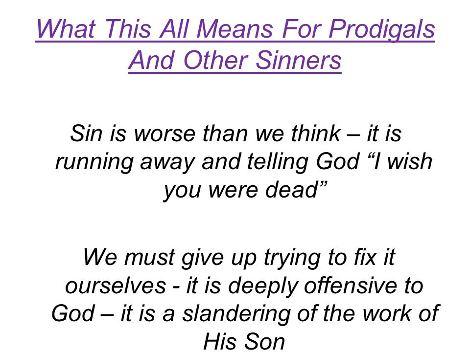 What This All Means For Prodigals And Other Sinners Sin is worse than we think – it is running away and telling God I wish you were dead We must give up trying to fix it ourselves - it is deeply offensive to God – it is a slandering of the work of His Son