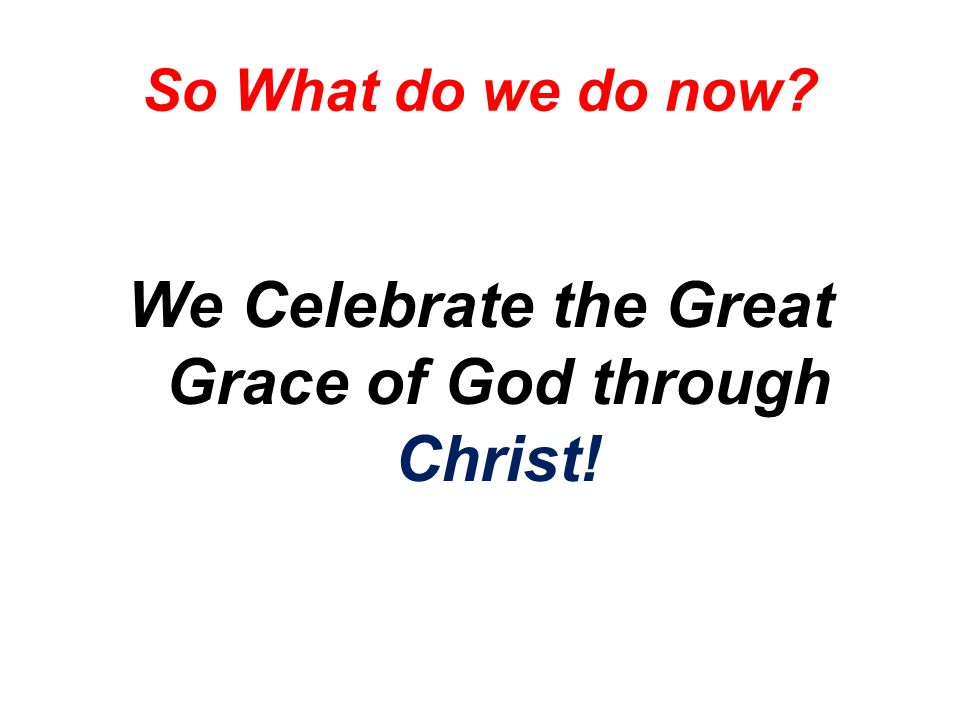 So What do we do now We Celebrate the Great Grace of God through Christ!