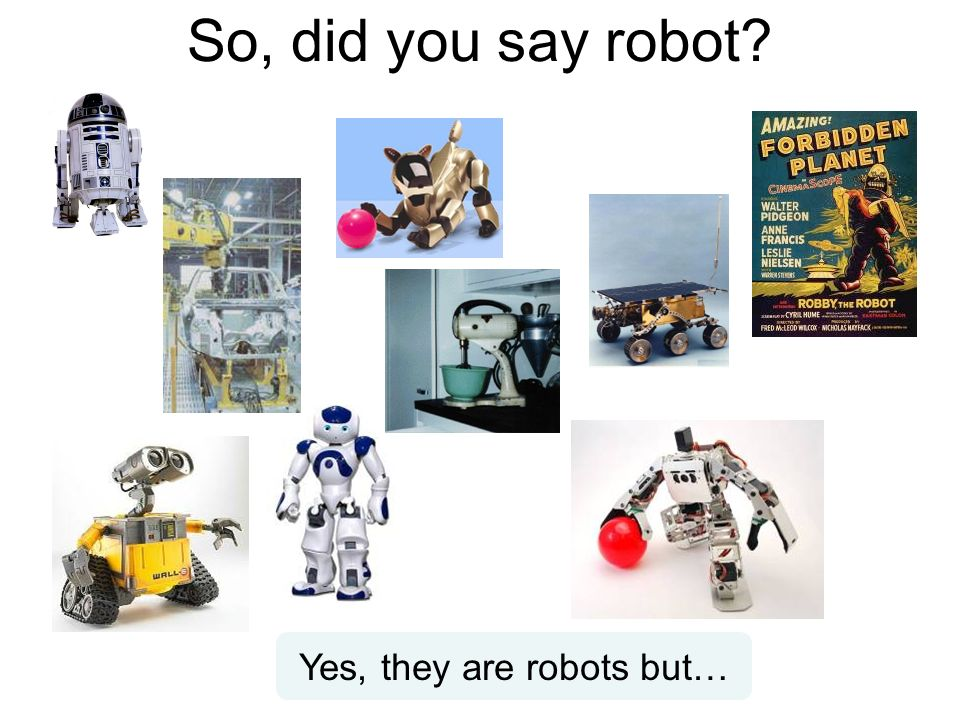 So, did you say robot Yes, they are robots but…