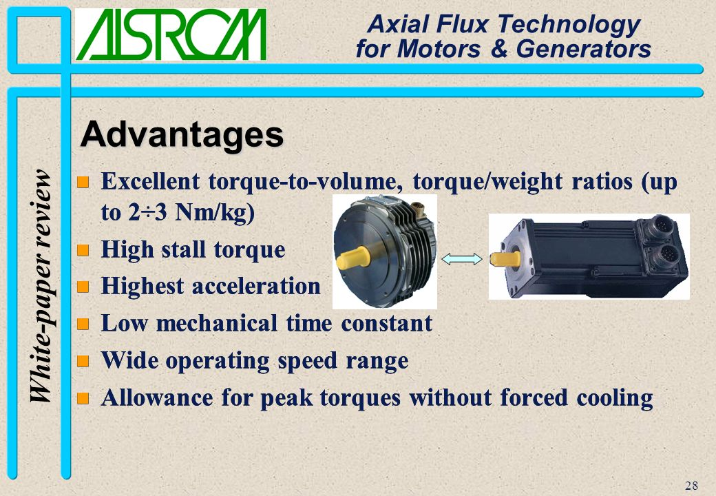 28 White-paper review Axial Flux Technology for Motors & Generators n Excellent torque-to-volume, torque/weight ratios (up to 2÷3 Nm/kg) n High stall torque n Highest acceleration n Low mechanical time constant n Wide operating speed range n Allowance for peak torques without forced cooling n Excellent torque-to-volume, torque/weight ratios (up to 2÷3 Nm/kg) n High stall torque n Highest acceleration n Low mechanical time constant n Wide operating speed range n Allowance for peak torques without forced cooling Advantages