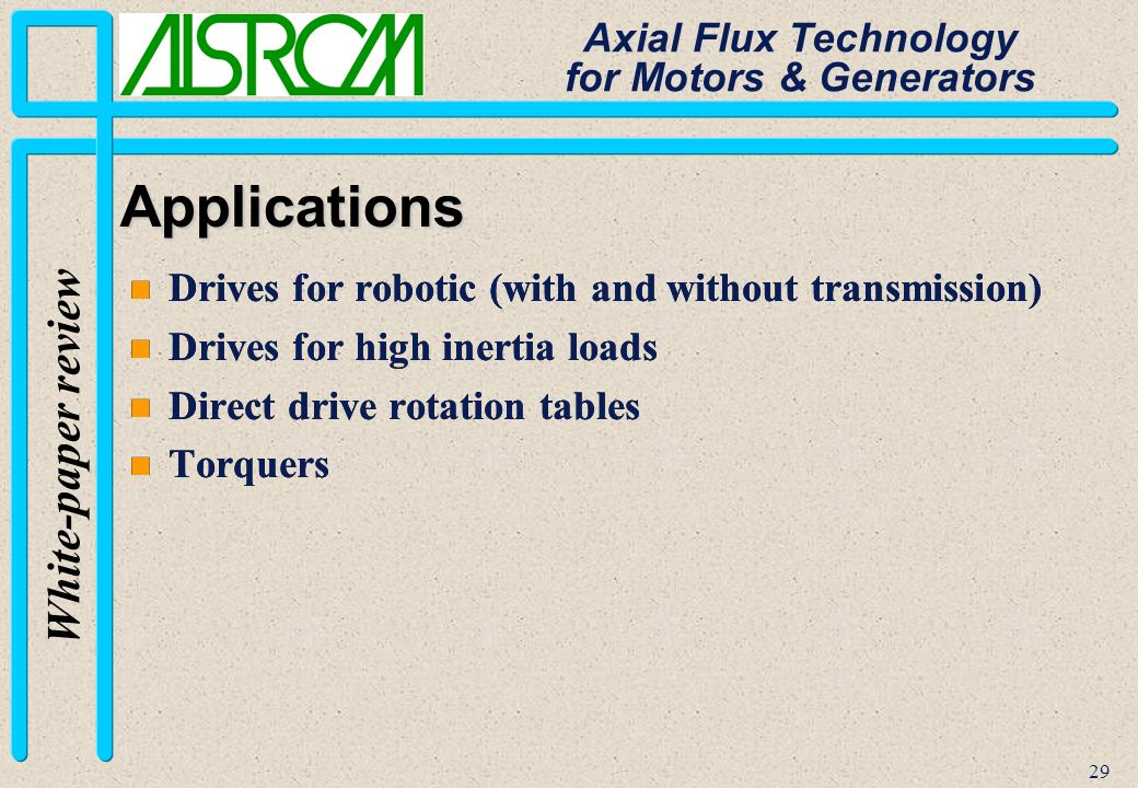 29 White-paper review Axial Flux Technology for Motors & Generators Applications n Drives for robotic (with and without transmission) n Drives for high inertia loads n Direct drive rotation tables n Torquers n Drives for robotic (with and without transmission) n Drives for high inertia loads n Direct drive rotation tables n Torquers