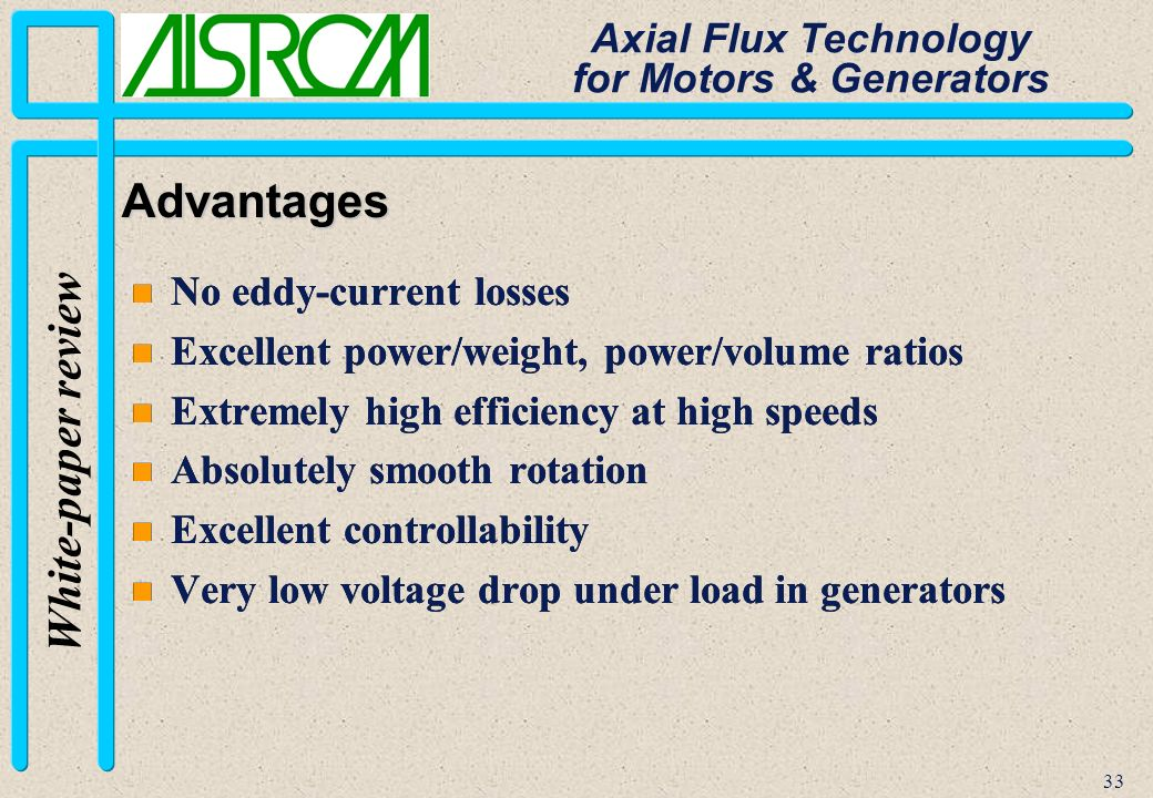 33 White-paper review Axial Flux Technology for Motors & Generators Advantages n No eddy-current losses n Excellent power/weight, power/volume ratios n Extremely high efficiency at high speeds n Absolutely smooth rotation n Excellent controllability n Very low voltage drop under load in generators n No eddy-current losses n Excellent power/weight, power/volume ratios n Extremely high efficiency at high speeds n Absolutely smooth rotation n Excellent controllability n Very low voltage drop under load in generators