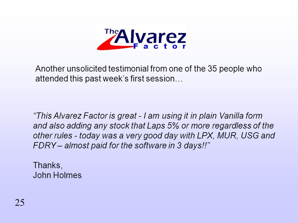 This Alvarez Factor is great - I am using it in plain Vanilla form and also adding any stock that Laps 5% or more regardless of the other rules - today was a very good day with LPX, MUR, USG and FDRY – almost paid for the software in 3 days!.